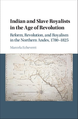 Indian and Slave Royalists in the Age of Revolution Reform,  Revolution,  and Royalism in the Northern Andes,  1780?1825