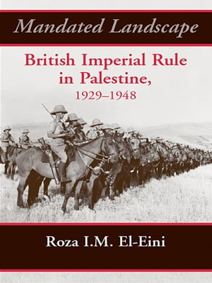 Mandated Landscape British Imperial Rule in Palestine 1929-1948