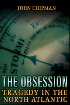 Obsession: Tragedy In The North Atlantic by John Chipman
