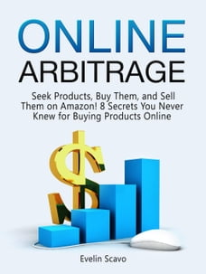 Online Arbitrage: Seek Products, Buy Them, and Sell Them on Amazon! 8 Secrets You Never Knew for…