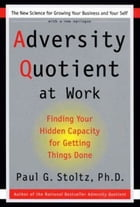 Adversity Quotient Work: Finding Your Hidden Capacity For Getting Things Done by Paul G. Stoltz, PhD