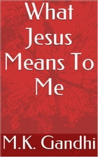 What Jesus Means To Me by M.K. Gandhi