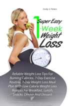 Super Easy 1-Week Weight Loss: Reliable Weight Loss Tips For Burning Calories, 7-Day Exercise Routine, 7-Day Weight Loss Meal Plan  by Emily U. Peters