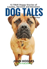 Dog Tales Vol 4: 12 TRUE Dog Stories of Loyalty, Heroism and Devotion: DOG TALES, #4