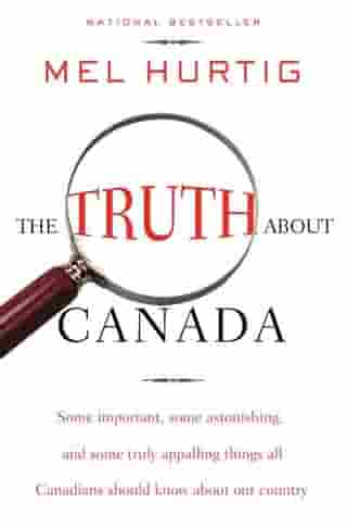 """The Truth about Canada: """"Some Important, Some Astonishing, and Some Truly Appalling Things All Canadians Should Know About Our Country"""" by Mel Hurtig"""