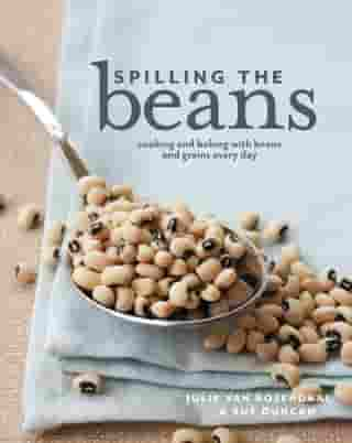 Spilling the Beans: Cooking and Baking With Beans and Grains Every Day by Julie van Rosendaal