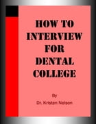 How to Interview for Dental College by Kristen Nelson, D.V.M.