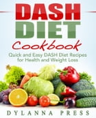 DASH Diet Cookbook: Quick and Easy DASH Diet Recipes for Health and Weight Loss: DASH Diet by Dylanna Press