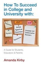 How to Succeed with Specific Learning Difficulties in College and University: A Guide for Students, Educators and Parents by Amanda Kirby