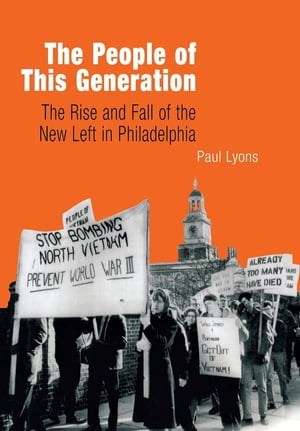 The People of This Generation The Rise and Fall of the New Left in Philadelphia