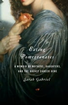 Eating Pomegranates: A Memoir of Mothers, Daughters,and the Breast Cancer Gene by Sarah Gabriel