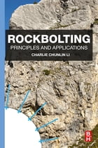 Rockbolting: Principles and Applications by Charlie Chunlin Li