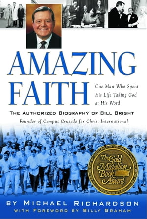 Amazing Faith The Authorized Biography of Bill Bright,  Founder of Campus Crusade for Christ