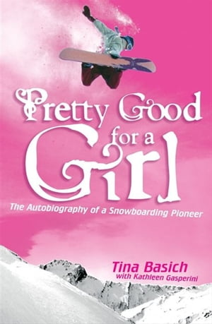 Pretty Good for a Girl: The Autobiography of a Snowboarding Pioneer by Tina Basich