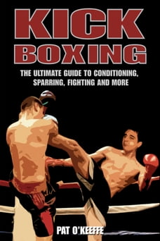 Kick Boxing: The Ultimate Guide to Conditioning, Sparring, Fighting, and More