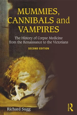 Mummies,  Cannibals and Vampires The History of Corpse Medicine from the Renaissance to the Victorians