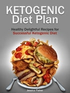 Ketogenic Diet Plan: Healthy Delightful Recipes for Successful Ketogenic Diet by Jessica Fisher