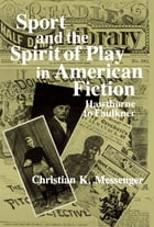 Sport and the Spirit of Play in American Fiction: Hawthorne to Faulkner by Christian K. Messenger