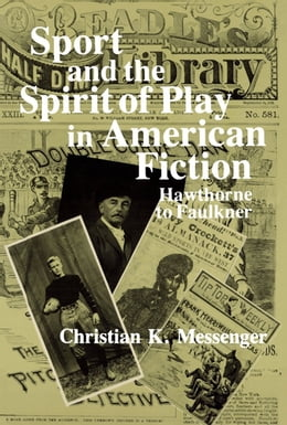 Book Sport and the Spirit of Play in American Fiction: Hawthorne to Faulkner by Christian K. Messenger