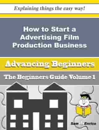 How to Start a Advertising Film Production Business (Beginners Guide): How to Start a Advertising Film Production Business (Beginners Guide) by Zenia Aranda