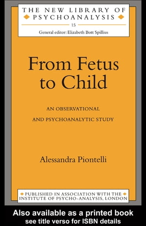 From Fetus to Child An Observational and Psychoanalytic Study