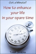 Got a minute? How to Enhance Your Life in Your Spare Time by Todd Jenkins
