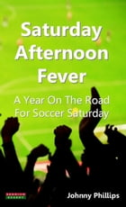 Saturday Afternoon Fever A Year On The Road For Soccer Saturday by Johnny Phillips