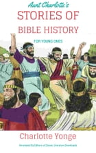 Aunt Charlotte's Stories of Bible History for the Little Ones: Annotated by Editors at Classic Literature Downloads by Charlotte Yonge