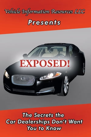 Exposed!: The Secrets the Car Dealerships Don'T Want You to Know
