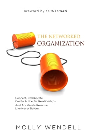 The Networked Organization: Connect. Collaborate. Create Authentic Relationships. And Accelerate Revenue Like Never Before. by Molly Wendell