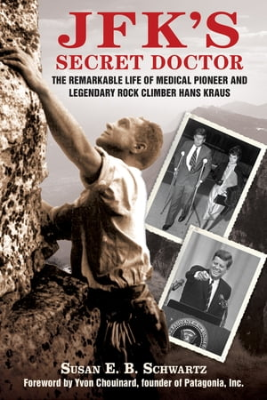 JFK's Secret Doctor The Remarkable Life of Medical Pioneer and Legendary Rock Climber Hans Kraus