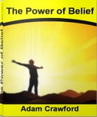 The Power of Belief: Throat Grabbing Tactics To Skyrocket Your Self-Esteem, Self-Improvement, Achieve Success, Take Contr by Adam Crawford