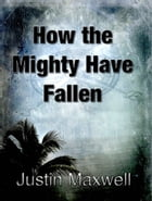 How the Mighty Have Fallen by Justin Maxwell