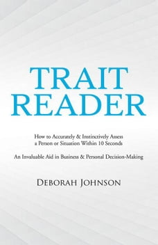 Trait Reader: How to Accurately & Instinctively Assess a Person or Situation Within 10 Seconds – an…