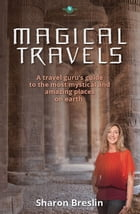 Magical Travels: A Travel Guru's Guide to the Most Mystical and Amazing Places on Earth by Sharon Breslin