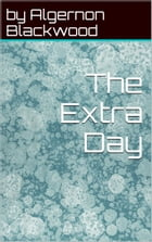 The Extra Day by by Algernon Blackwood