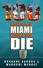 100 Things to Do in Miami Before You Die by Roxanne Vargas