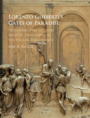 Lorenzo Ghiberti's Gates of Paradise Humanism,  History,  and Artistic Philosophy in the Italian Renaissance