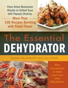 The Essential Dehydrator: From Dried Mushroom Risotto to Grilled Tuna with Papaya Chutney, More Than 100 Recipes Bursting with by Susan Palmquist