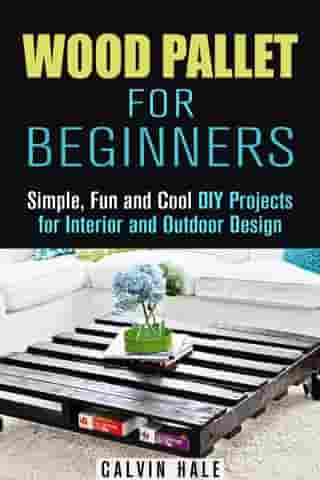 Wood Pallet for Beginners: Simple, Fun and Cool DIY Projects for Interior and Outdoor Design: DIY Woodwork