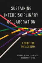 Sustaining Interdisciplinary Collaboration: A Guide for the Academy by Regina Bendix