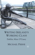 Writing Ireland's Working Class: Dublin After O'Casey