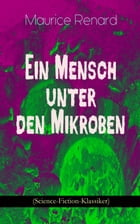 Ein Mensch unter den Mikroben (Science-Fiction-Klassiker): One of the First Locked-Room Mystery Crime Novel Featuring the Young Journalist and Amateur by Maurice Renard