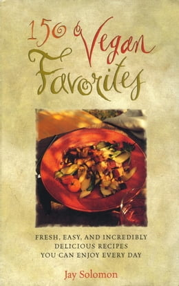 Book 150 Vegan Favorites: Fresh, Easy, and Incredibly Delicious Recipes You Can Enjoy Every Day by Jay Solomon
