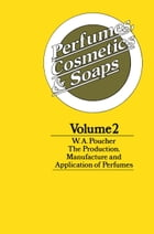 Perfumes, Cosmetics and Soaps: Volume II The Production, Manufacture and Application of Perfumes by W. A. Poucher