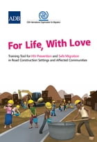 For Life, With Love: Training Tool for HIV Prevention and Safe Migration in Road Construction Settings and Affected Commu by Asian Development Bank