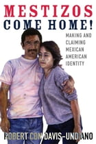 Mestizos Come Home!: Making and Claiming Mexican American Identity by Robert Con Davis-Undiano