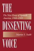 The Dissenting Voice: The New Essay of Spanish America, 1960-1985 by Martin S. Stabb