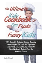 The Ultimate Kids Cookbook Of Fun Foods For Fussy Kids: 120+ Superbly Delicious Energy-Boosting Meal Recipes For Kids And Enjoyable Kid Treats For Sna by Barbie R. Treach