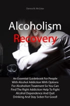 Alcoholism Recovery: An Essential Guidebook For People With Alcohol Addiction With Options For Alcoholism Treatment So Yo by Donna M. McGraw